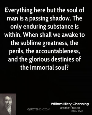Everything here but the soul of man is a passing shadow. The only ...