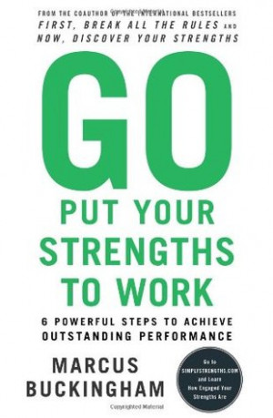 Go Put Your Strengths to Work: 6 Powerful Steps to Achieve Outstanding ...