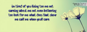 im tired of you lieing too me, not careing about me not even bothering ...