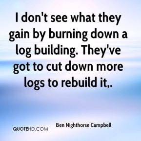 Ben Nighthorse Campbell - I don't see what they gain by burning down a ...