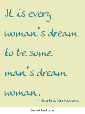 It is every woman's dream to be some man's dream woman. ""