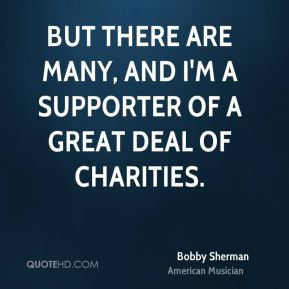 Bobby Sherman - But there are many, and I'm a supporter of a great ...
