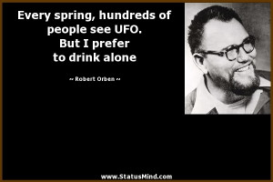 ... UFO. But I prefer to drink alone - Robert Orben Quotes - StatusMind