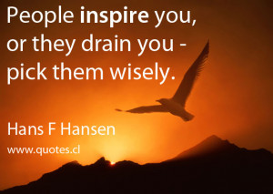 People inspire you, or they drain you – pick them wisely. – Hans F ...