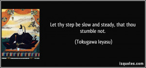 Let thy step be slow and steady, that thou stumble not. - Tokugawa ...