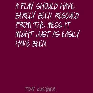 ... plays | Tony Kushner A play should have barely been rescued Quote