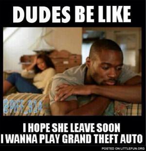Dudes be like I hope she leave soon, I wanna play Grand Theft Auto