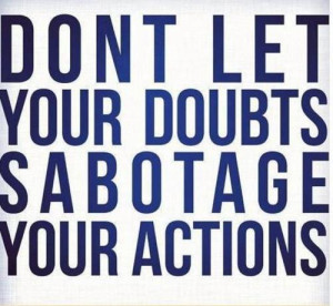 Don't let your doubts sabotage your actions