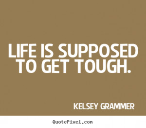 Life quote - Life is supposed to get tough.