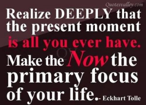 Realize deeply that the present moment is all you ever have quote
