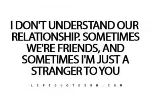 dont understand our relationship sometimes were friends and a ...