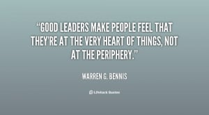 Good leaders make people feel that they're at the very heart of things ...