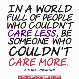 kindness quotes, In a world full of people who couldn't care less, be ...