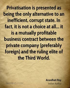 Arundhati Roy - Privatisation is presented as being the only ...