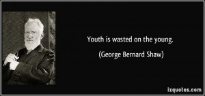 Youth is wasted on the young. - George Bernard Shaw