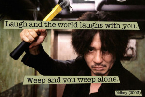 Quote from Oldboy (2003) — «Laugh and the world laughs with you ...