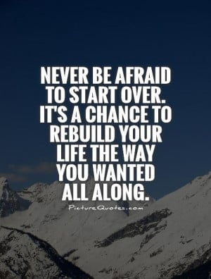 Never be afraid to start over. It's a chance to rebuild your life the ...
