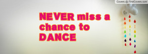 NEVER miss a chance to DANCE Profile Facebook Covers