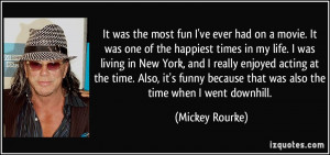 ... because that was also the time when I went downhill. - Mickey Rourke
