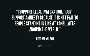 quote-Heather-Wilson-i-support-legal-immigration-i-dont-support-215579 ...