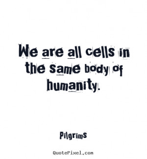 Pilgrims picture quotes - We are all cells in the same body of ...