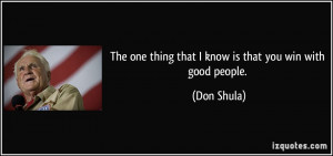 ... one thing that I know is that you win with good people. - Don Shula