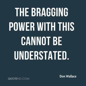 Don Wallace - The bragging power with this cannot be understated.