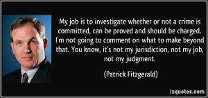 ... not my jurisdiction, not my job, not my judgment. - Patrick Fitzgerald