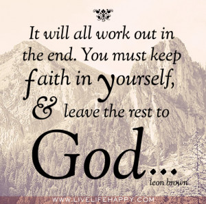 It will all work out in the end. You must keep faith in yourself, and ...