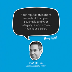 ... , and your integrity is worth more than your career.- Ryan Freitas