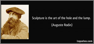 Sculpture is the art of the hole and the lump. - Auguste Rodin