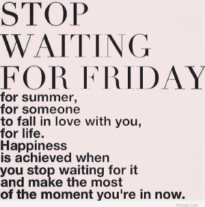 Stop waiting for Friday – friday quote