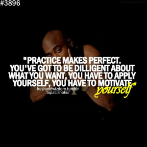 Tupac Shakur Quote: Practive Makes Perfect You've Got To Be Diligent ...