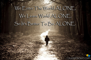 ... enter the world alone we leave world alone so it s better to be alone