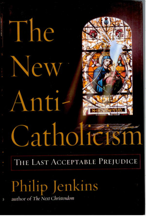 JENKINS, PHILIP . The New Anti-Catholicism. The Last Acceptable ...