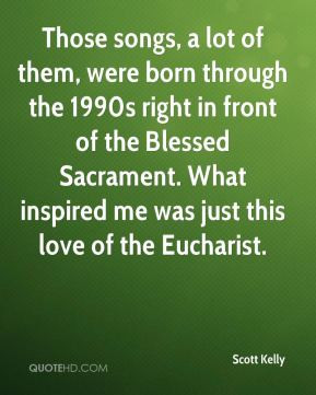 ... Blessed Sacrament. What inspired me was just this love of the