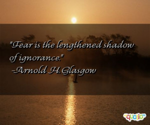 Fear is the lengthened shadow of ignorance .