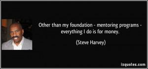 ... - mentoring programs - everything I do is for money. - Steve Harvey