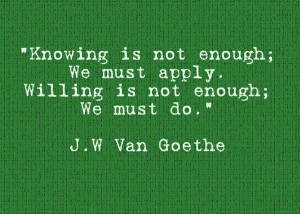 Knowing is not enough. We must apply. Willing is not enough. We must ...