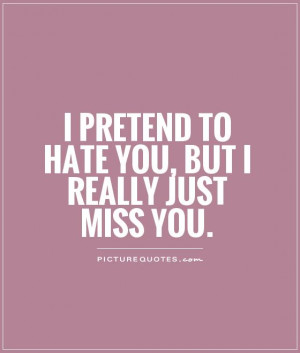 pretend to hate you, but I really just miss you Picture Quote #1
