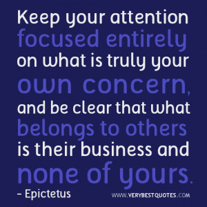 Keep your attention focused entirely on what is truly your own concern ...