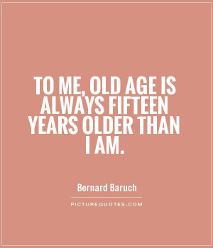 ... Quotes Age Quotes Growing Old Quotes Old Quotes Bernard Baruch Quotes