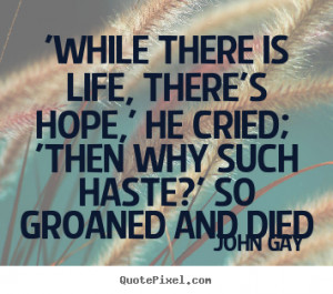 John Gay Quotes - 'While there is life, there's hope,' he cried; 'Then ...