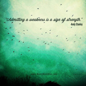 Admitting to weakness is a sign of strength. - Andy Stanley