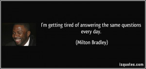 getting tired of answering the same questions every day. - Milton ...