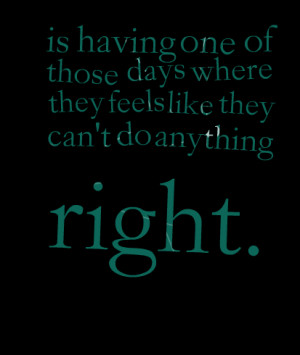 Quotes Picture: is having one of those days where they feels like they ...