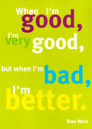 When I'm good, I'm very good, but when i'm bad, I'm better. ~Mae West