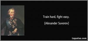 Train hard, fight easy. - Alexander Suvorov