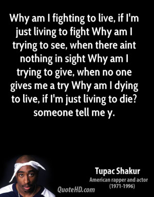 Why am I fighting to live, if I'm just living to fight Why am I trying ...
