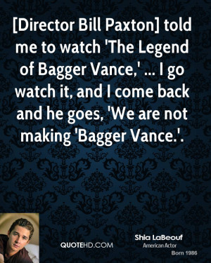 Director Bill Paxton] told me to watch 'The Legend of Bagger Vance ...